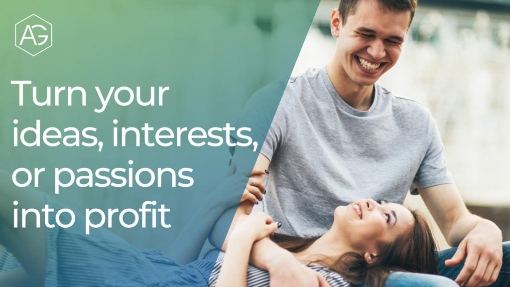 Turn your ideas, interests, or passions into profit